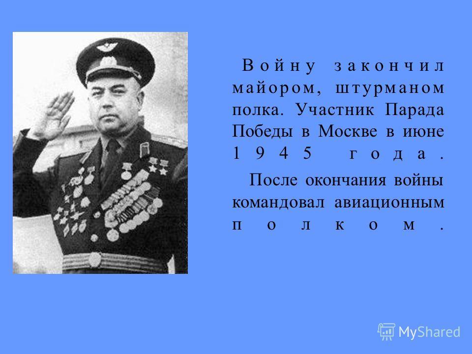 Войну закончил майором, штурманом полка. Участник Парада Победы в Москве в июне 1945 года. После окончания войны командовал авиационным полком.