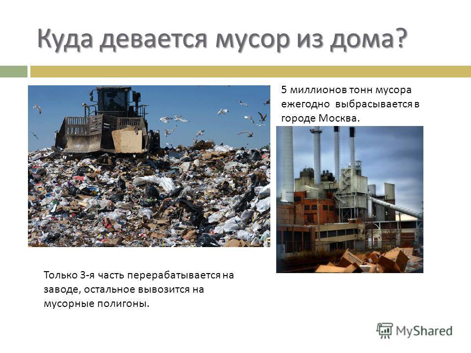 Куда девается мусор из дома ? 5 миллионов тонн мусора ежегодно выбрасывается в городе Москва. Только 3- я часть перерабатывается на заводе, остальное вывозится на мусорные полигоны.