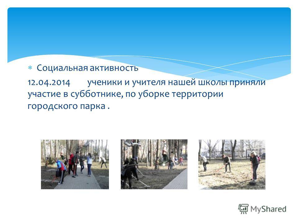 Социальная активность 12.04.2014 ученики и учителя нашей школы приняли участие в субботнике, по уборке территории городского парка.