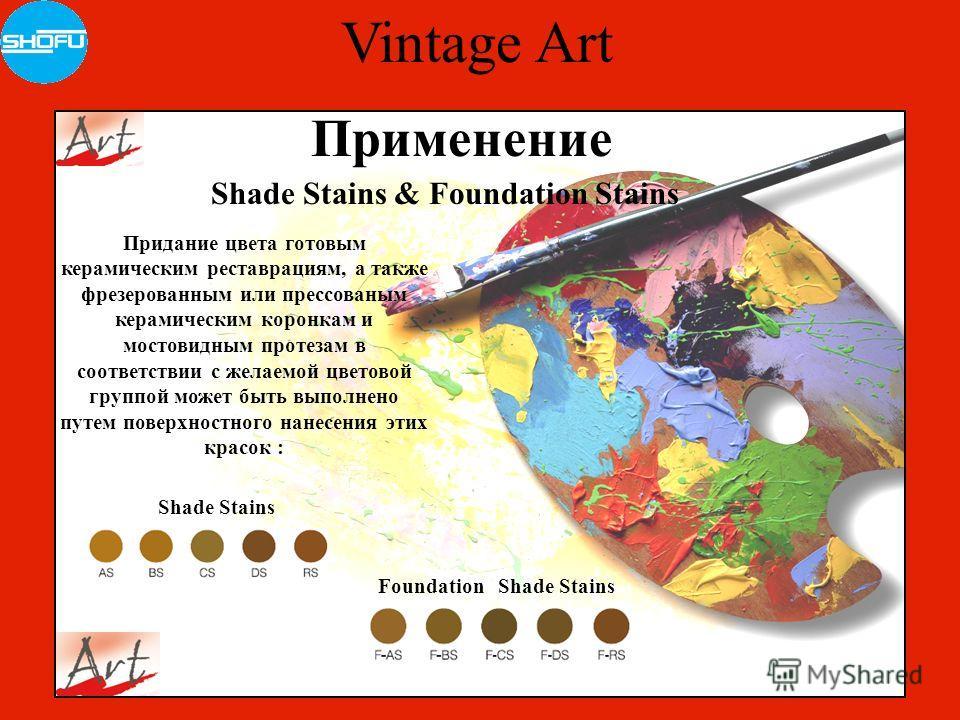 Vintage Art Shade Stains & Foundation Stains Применение Придание цвета готовым керамическим реставрациям, а также фрезерованным или прессованным керамическим коронкам и мостовидным протезам в соответствии с желаемой цветовой группой может быть выполн