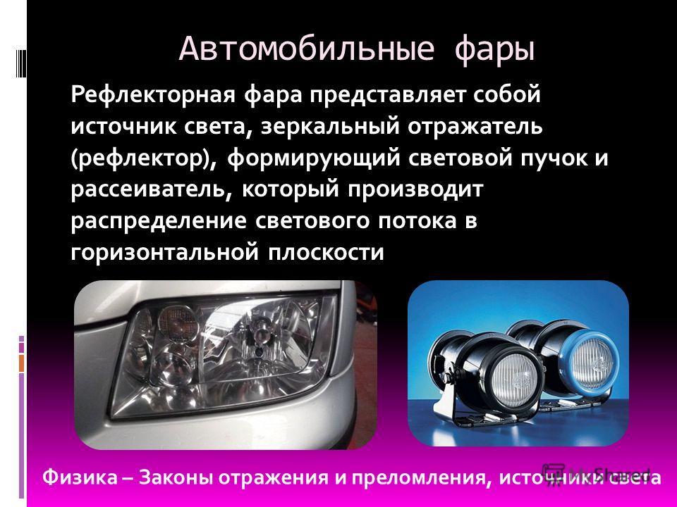 Автомобильные фары Рефлекторная фара представляет собой источник света, зеркальный отражатель (рефлектор), формирующий световой пучок и рассеиватель, который производит распределение светового потока в горизонтальной плоскости Физика – Законы отражен