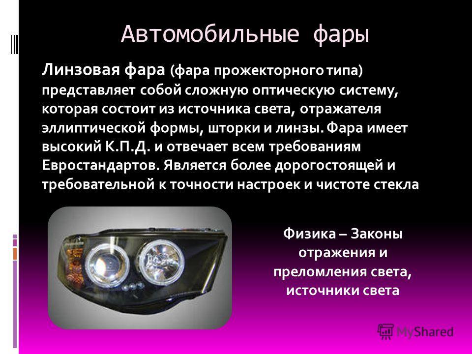 Автомобильные фары Линзовая фара (фара прожекторного типа) представляет собой сложную оптическую систему, которая состоит из источника света, отражателя эллиптической формы, шторки и линзы. Фара имеет высокий К.П.Д. и отвечает всем требованиям Еврост