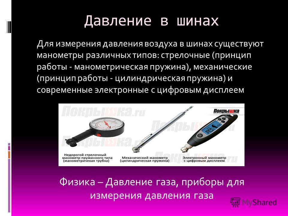 Давление в шинах Для измерения давления воздуха в шинах существуют манометры различных типов: стрелочные (принцип работы - манометрическая пружина), механические (принцип работы - цилиндрическая пружина) и современные электронные с цифровым дисплеем