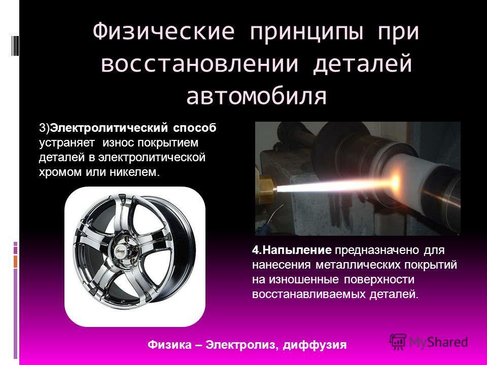 Физические принципы при восстановлении деталей автомобиля 3)Электролитический способ устраняет износ покрытием деталей в электролитической хромом или никелем. 4. Напыление предназначено для нанесения металлических покрытий на изношенные поверхности в