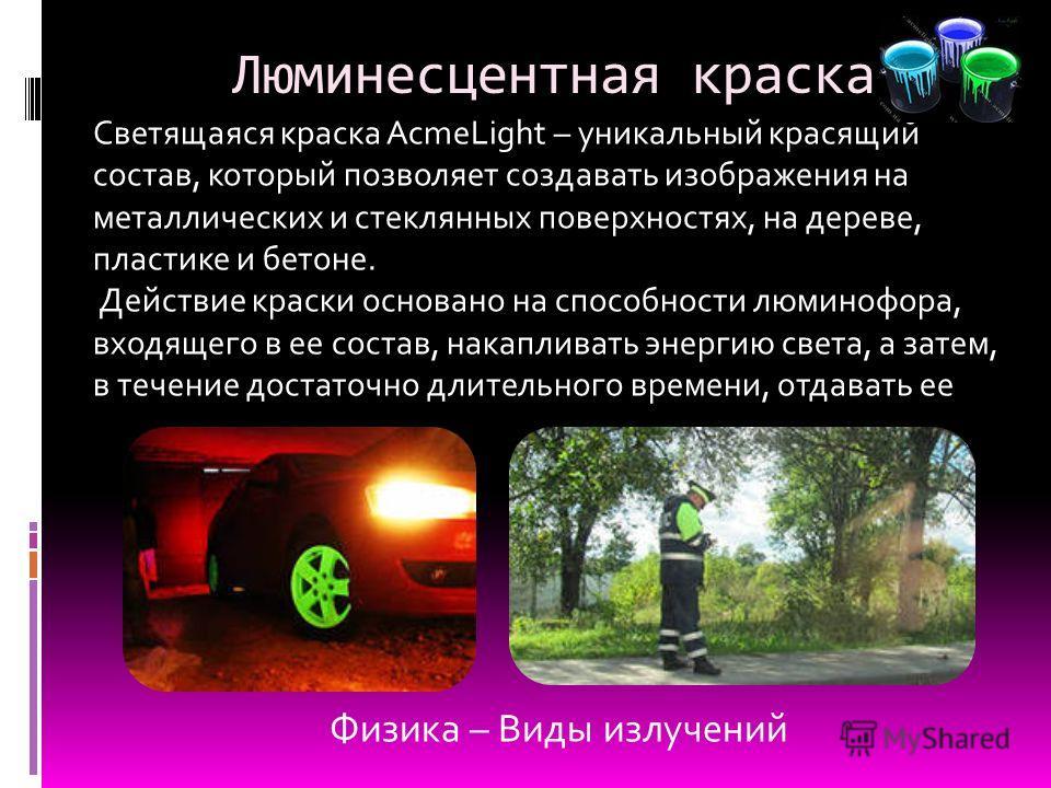 Люминесцентная краска Светящаяся краска AcmeLight – уникальный красящий состав, который позволяет создавать изображения на металлических и стеклянных поверхностях, на дереве, пластике и бетоне. Действие краски основано на способности люминофора, вход