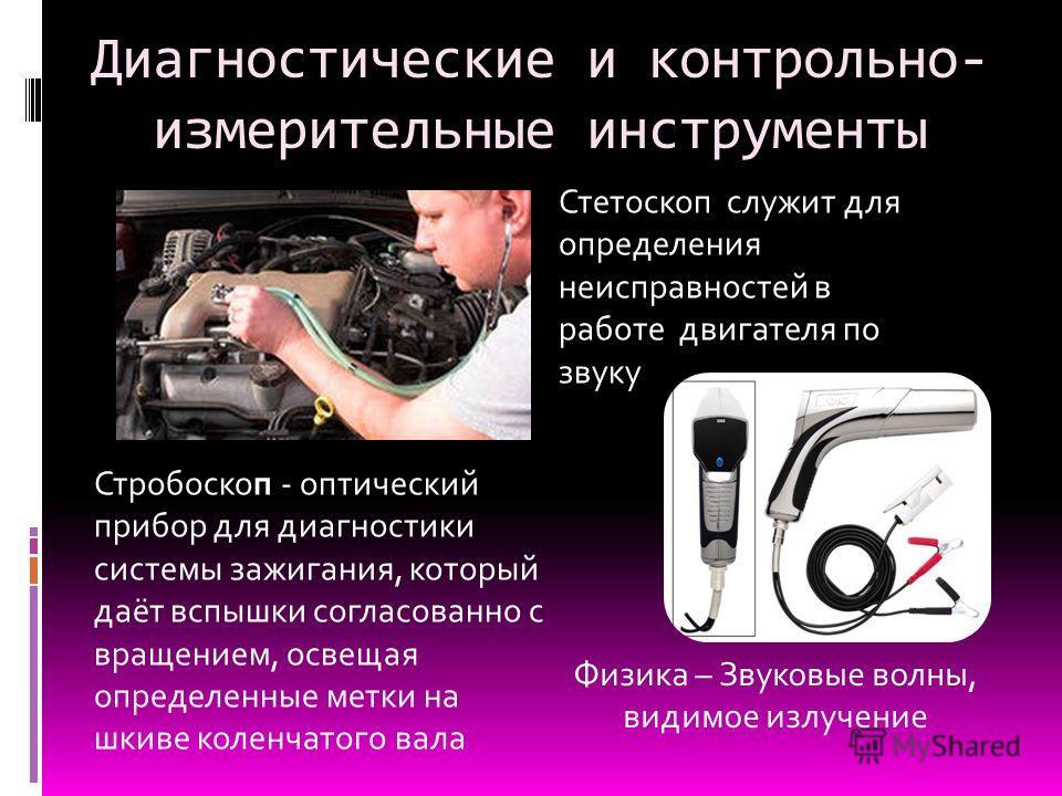 Рекомендуемое давление для колес написано в инструкции по эксплуатации автомобиля. Диагностические и контрольно- измерительные инструменты Стетоскоп служит для определения неисправностей в работе двигателя по звуку Стробоскоп - оптический прибор для