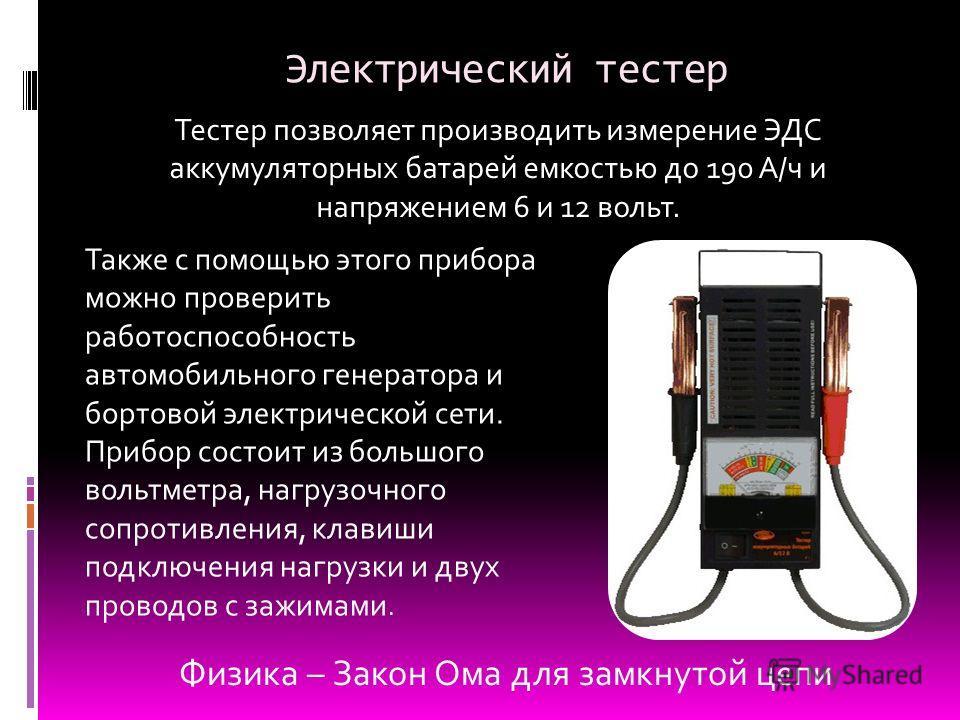 Электрический тестер Также с помощью этого прибора можно проверить работоспособность автомобильного генератора и бортовой электрической сети. Прибор состоит из большого вольтметра, нагрузочного сопротивления, клавиши подключения нагрузки и двух прово