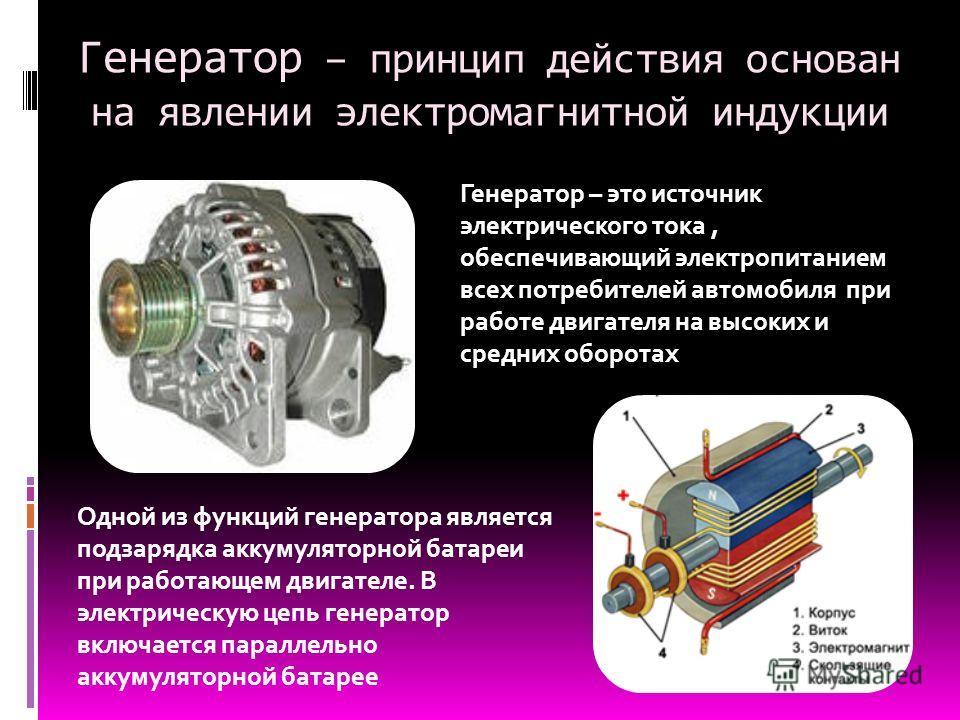 Генератор – принцип действия основан на явлении электромагнитной индукции Генератор – это источник электрического тока, обеспечивающий электропитанием всех потребителей автомобиля при работе двигателя на высоких и средних оборотах Одной из функций ге