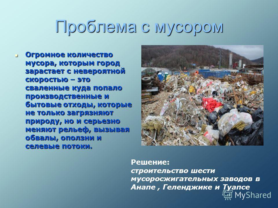 Проблема с мусором Огромное количество мусора, которым город зарастает с невероятной скоростью – это сваленные куда попало производственные и бытовые отходы, которые не только загрязняют природу, но и серьезно меняют рельеф, вызывая обвалы, оползни и