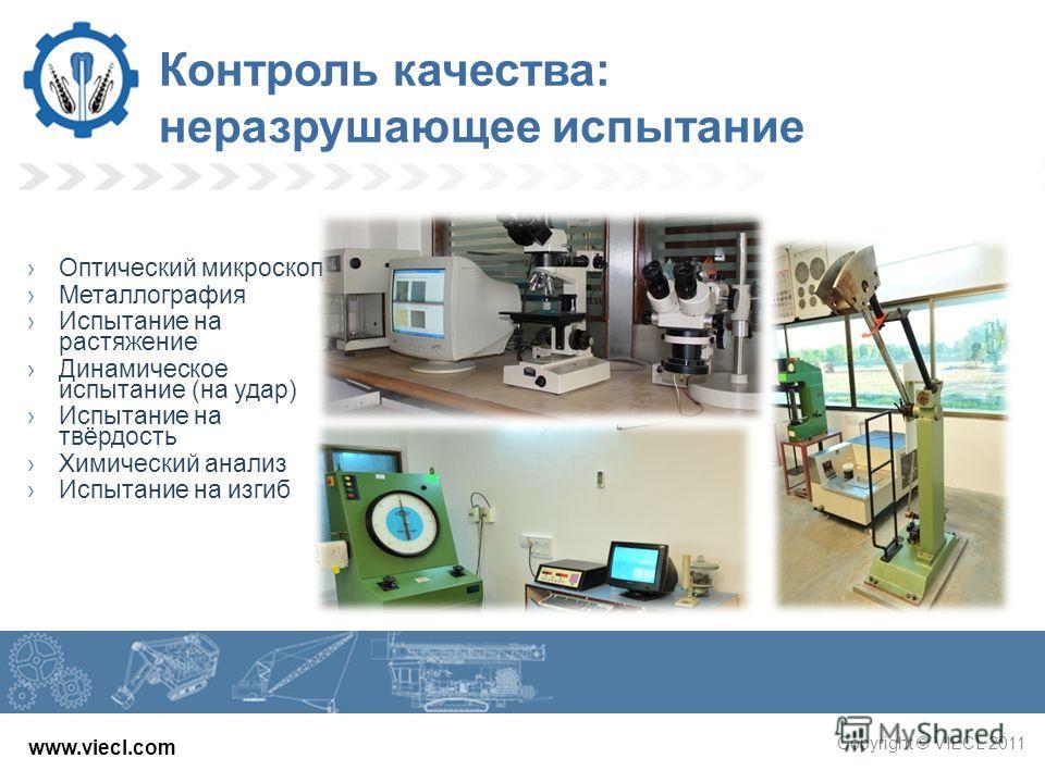 www.viecl.com Copyright © VIECL 2011 Контроль качества: неразрушающее испытание Оптический микроскоп Металлография Испытание на растяжение Динамическое испытание (на удар) Испытание на твёрдость Химический анализ Испытание на изгиб