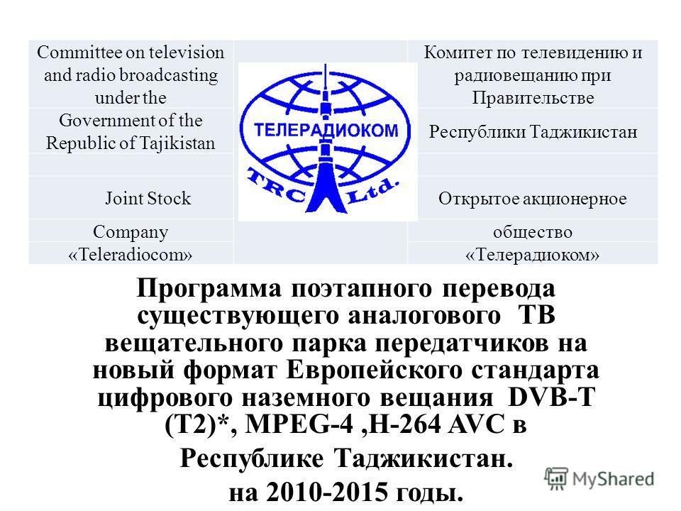 Программа поэтапного перевода существующего аналогового ТВ вещательного парка передатчиков на новый формат Европейского стандарта цифрового наземного вещания DVB-T (T2)*, MPEG-4,H-264 AVC в Республике Таджикистан. на 2010-2015 годы. Committee on tele