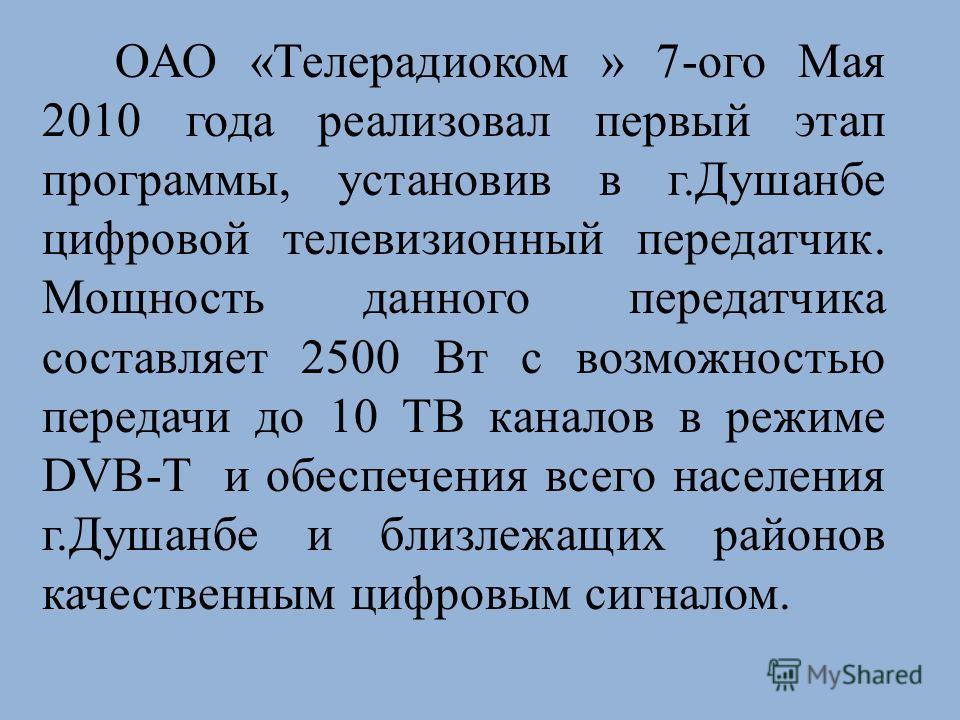 ОАО «Телерадиоком » 7-ого Мая 2010 года реализовал первый этап программы, установив в г.Душанбе цифровой телевизионный передатчик. Мощность данного передатчика составляет 2500 Вт с возможностью передачи до 10 ТВ каналов в режиме DVB-T и обеспечения в