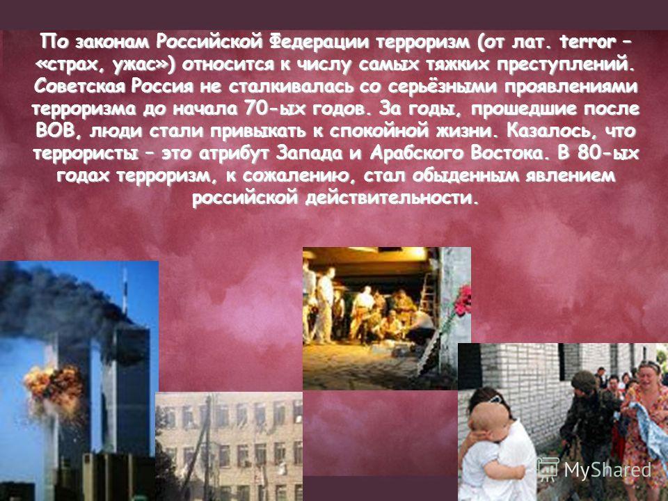 По законам Российской Федерации терроризм (от лат. terror – «страх, ужас») относится к числу самых тяжких преступлений. Советская Россия не сталкивалась со серьёзными проявлениями терроризма до начала 70-ых годов. За годы, прошедшие после ВОВ, люди с