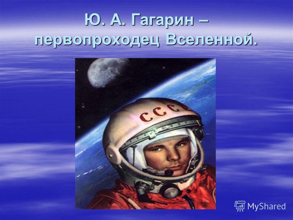 Ю. А. Гагарин – первопроходец Вселенной.