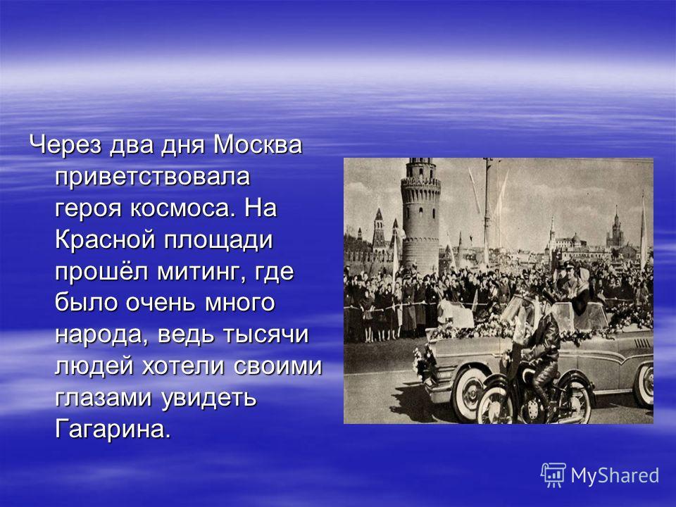 Через два дня Москва приветствовала героя космоса. На Красной площади прошёл митинг, где было очень много народа, ведь тысячи людей хотели своими глазами увидеть Гагарина.