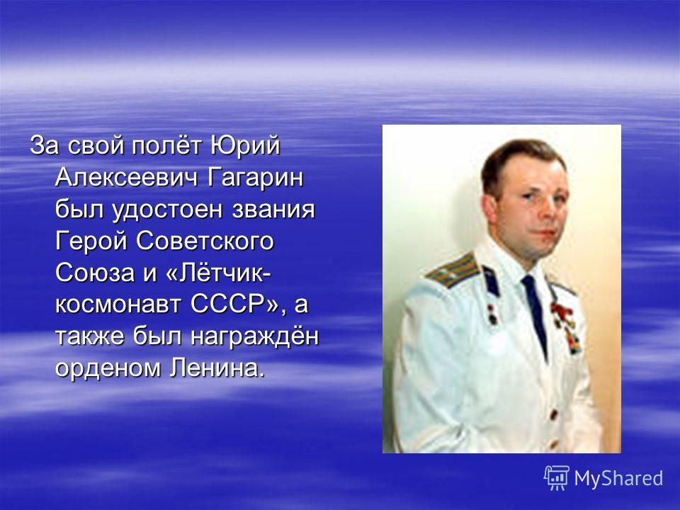 За свой полёт Юрий Алексеевич Гагарин был удостоен звания Герой Советского Союза и «Лётчик- космонавт СССР», а также был награждён орденом Ленина.