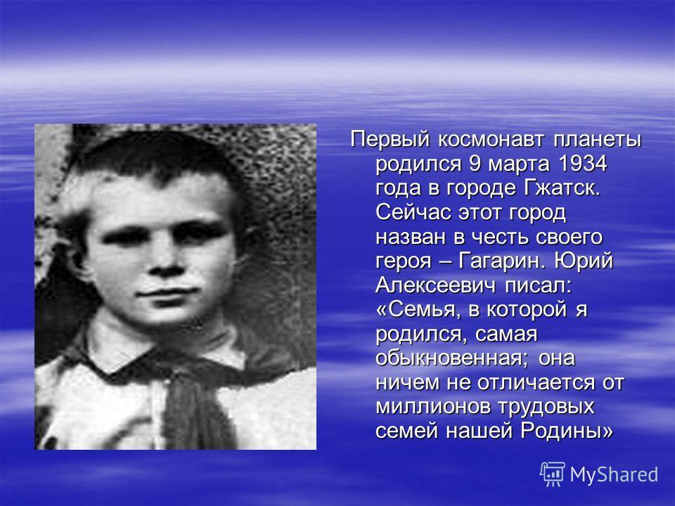 Первый космонавт планеты родился 9 марта 1934 года в городе Гжатск. Сейчас этот город назван в честь своего героя – Гагарин. Юрий Алексеевич писал: «Семья, в которой я родился, самая обыкновенная; она ничем не отличается от миллионов трудовых семей н