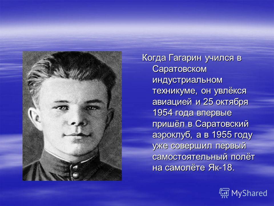 Когда Гагарин учился в Саратовском индустриальном техникуме, он увлёкся авиацией и 25 октября 1954 года впервые пришёл в Саратовский аэроклуб, а в 1955 году уже совершил первый самостоятельный полёт на самолёте Як-18.