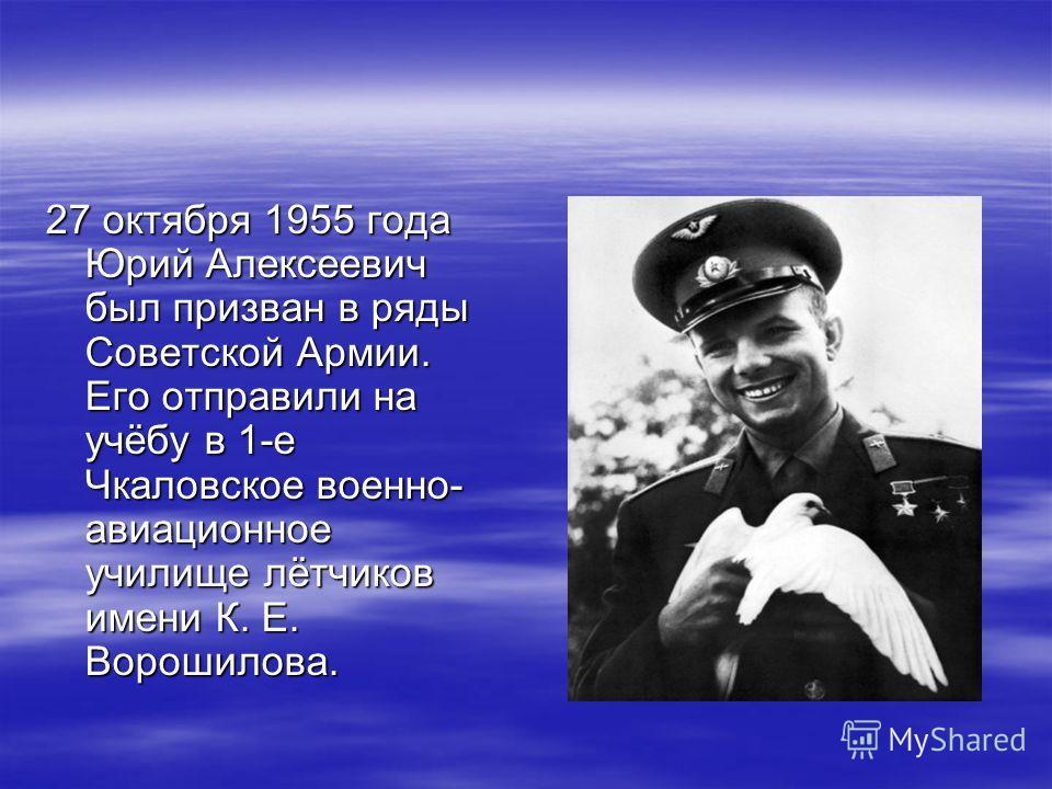 27 октября 1955 года Юрий Алексеевич был призван в ряды Советской Армии. Его отправили на учёбу в 1-е Чкаловское военно- авиационное училище лётчиков имени К. Е. Ворошилова.