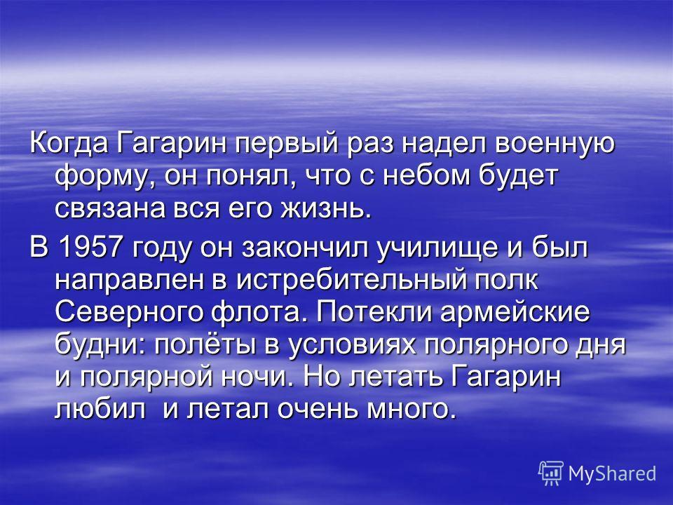 Когда Гагарин первый раз надел военную форму, он понял, что с небом будет связана вся его жизнь. В 1957 году он закончил училище и был направлен в истребительный полк Северного флота. Потекли армейские будни: полёты в условиях полярного дня и полярно