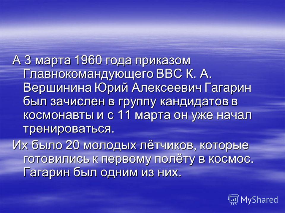 А 3 марта 1960 года приказом Главнокомандующего ВВС К. А. Вершинина Юрий Алексеевич Гагарин был зачислен в группу кандидатов в космонавты и с 11 марта он уже начал тренироваться. Их было 20 молодых лётчиков, которые готовились к первому полёту в косм