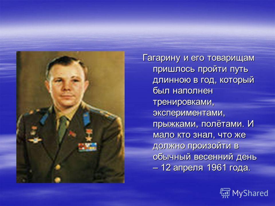 Гагарину и его товарищам пришлось пройти путь длинною в год, который был наполнен тренировками, экспериментами, прыжками, полётами. И мало кто знал, что же должно произойти в обычный весенний день – 12 апреля 1961 года.