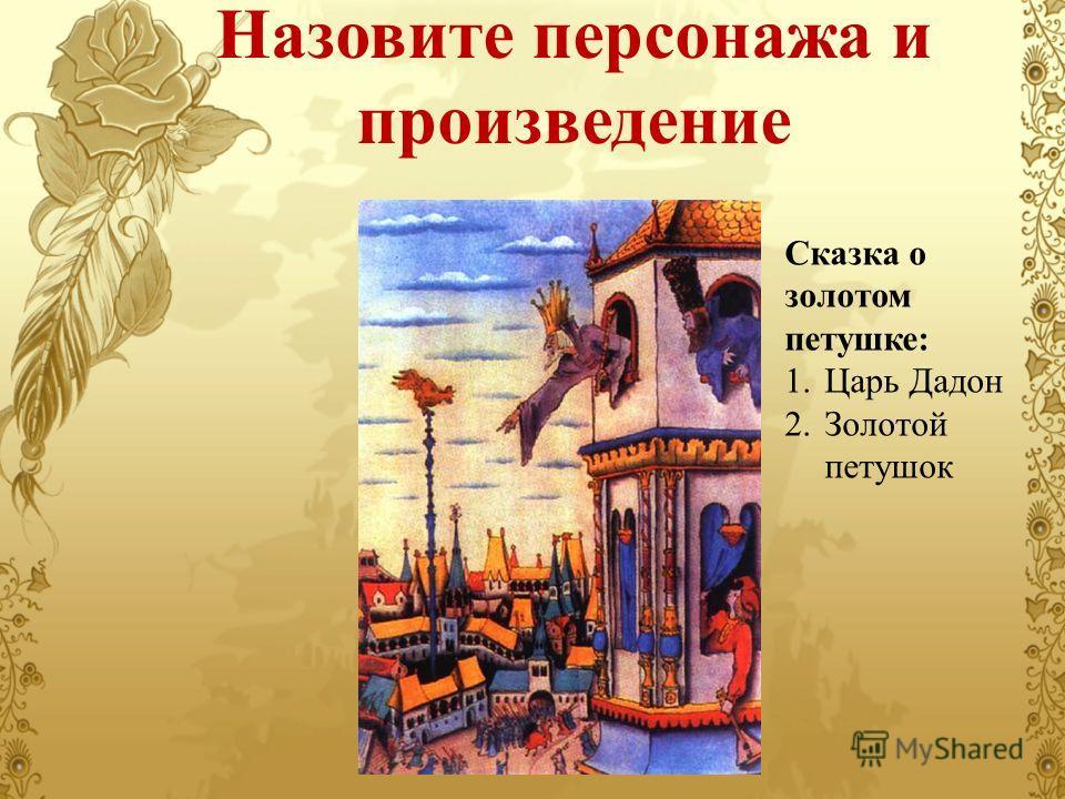 Назовите персонажа и произведение Сказка о золотом петушке: 1. Царь Дадон 2. Золотой петушок