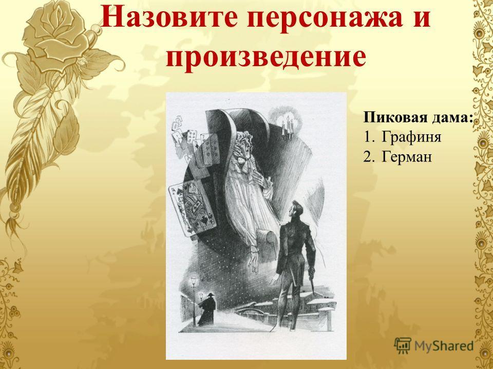 Назовите персонажа и произведение Пиковая дама: 1. Графиня 2.Герман