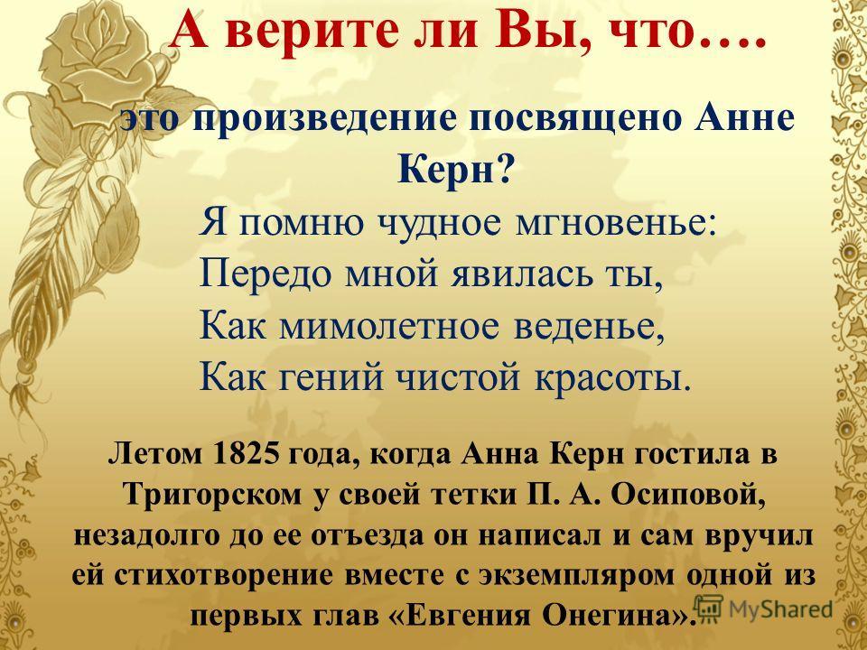 А верите ли Вы, что…. Летом 1825 года, когда Анна Керн гостила в Тригорском у своей тетки П. А. Осиповой, незадолго до ее отъезда он написал и сам вручил ей стихотворение вместе с экземпляром одной из первых глав «Евгения Онегина». это произведение п