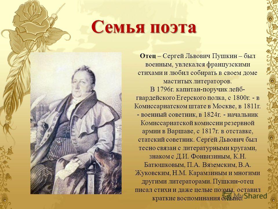 Отец – Сергей Львович Пушкин – был военным, увлекался французскими стихами и любил собирать в своем доме маститых литераторов. В 1796 г. капитан-поручик лейб- гвардейского Егерского полка, с 1800 г. - в Комиссариатском штате в Москве, в 1811 г. - вое