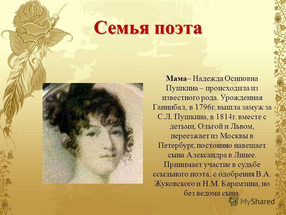 Мама– Надежда Осиповна Пушкина – происходила из известного рода. Урожденная Ганнибал, в 1796 г. вышла замуж за С.Л. Пушкина, в 1814 г. вместе с детьми, Ольгой и Львом, переезжает из Москвы в Петербург, постоянно навещает сына Александра в Лицее. Прин
