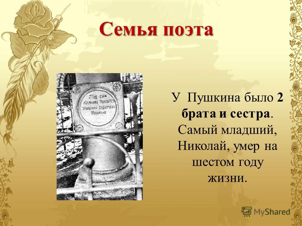 У Пушкина было 2 брата и сестра. Самый младший, Николай, умер на шестом году жизни. Семья поэта