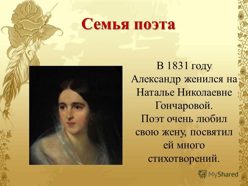 В 1831 году Александр женился на Наталье Николаевне Гончаровой. Поэт очень любил свою жену, посвятил ей много стихотворений. Семья поэта