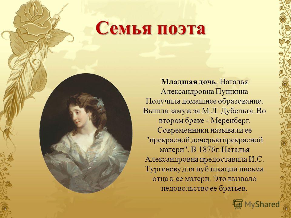 Младшая дочь, Наталья Александровна Пушкина Получила домашнее образование. Вышла замуж за М.Л. Дубельта. Во втором браке - Меренберг. Современники называли ее