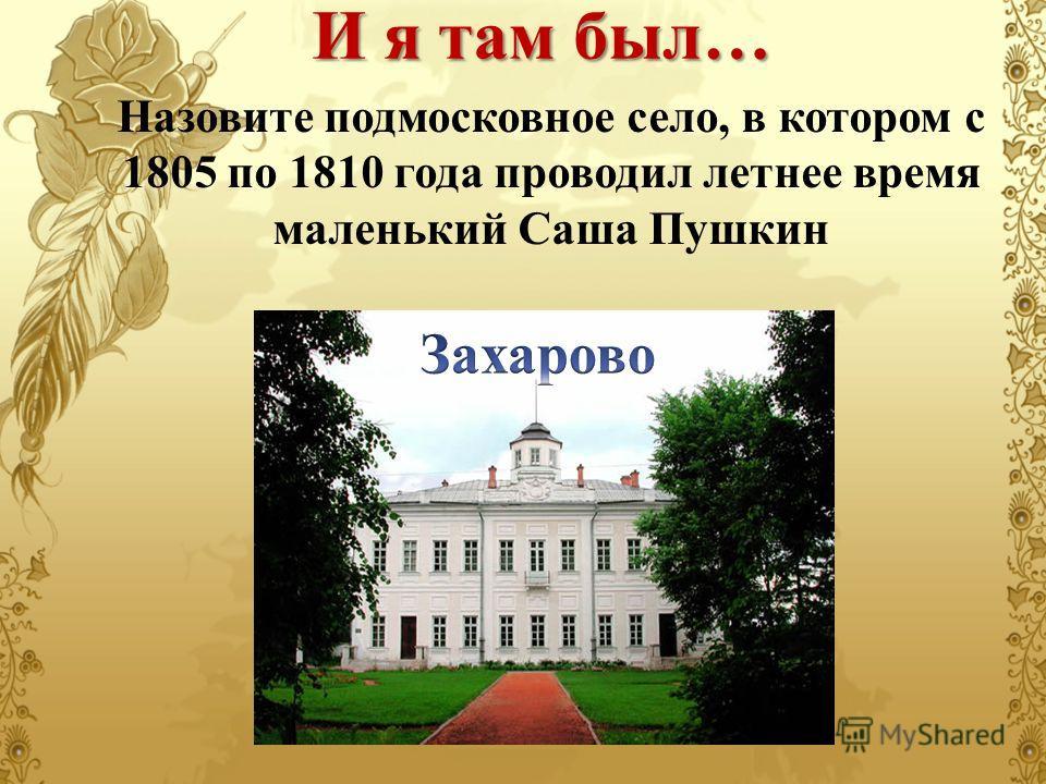 Назовите подмосковное село, в котором с 1805 по 1810 года проводил летнее время маленький Саша Пушкин И я там был…