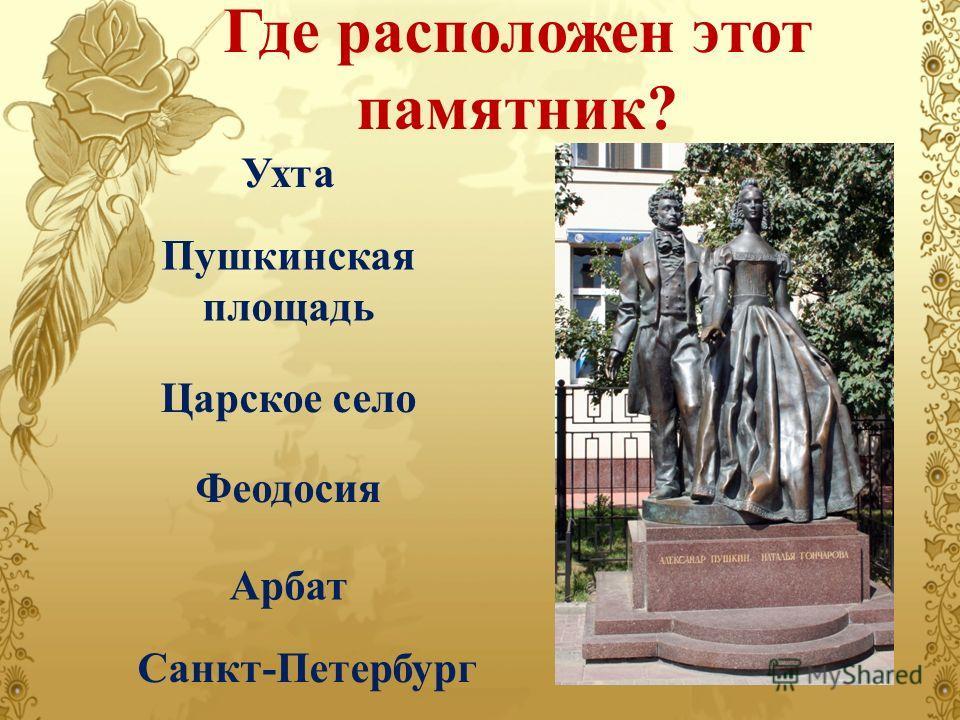 Где расположен этот памятник? Ухта Пушкинская площадь Царское село Феодосия Арбат Санкт-Петербург