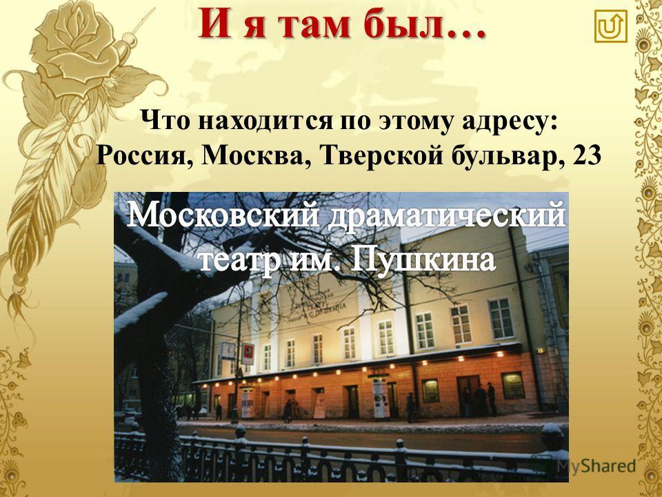 Что находится по этому адресу: Россия, Москва, Тверской бульвар, 23 И я там был…