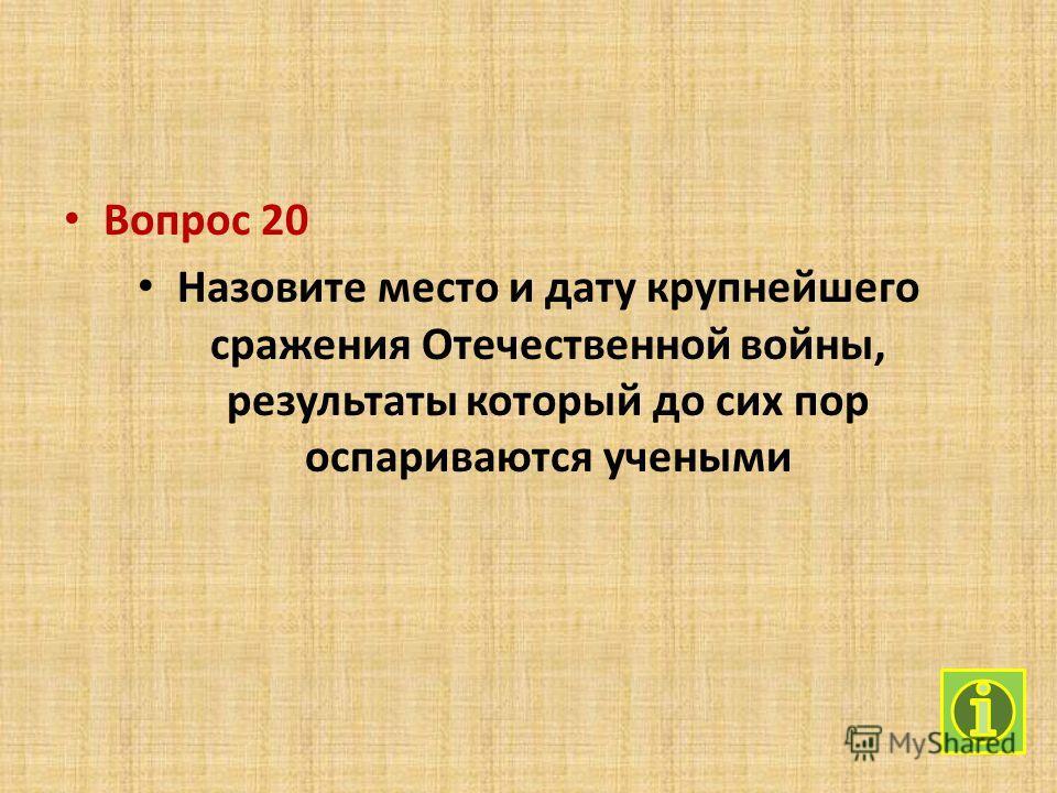 Вопрос 20 Назовите место и дату крупнейшего сражения Отечественной войны, результаты который до сих пор оспариваются учеными