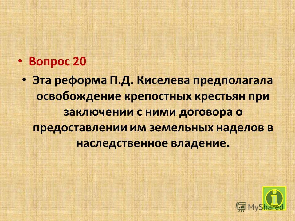 Вопрос 20 Эта реформа П.Д. Киселева предполагала освобождение крепостных крестьян при заключении с ними договора о предоставлении им земельных наделов в наследственное владение.