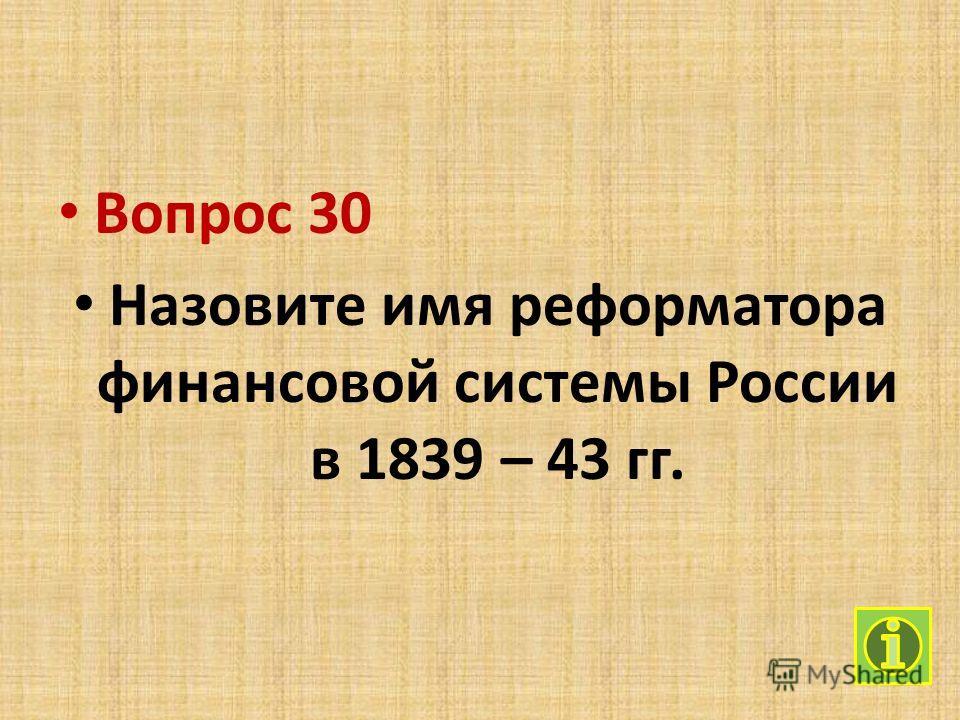Вопрос 30 Назовите имя реформатора финансовой системы России в 1839 – 43 гг.