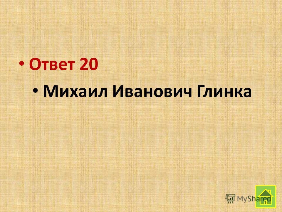 Ответ 20 Михаил Иванович Глинка
