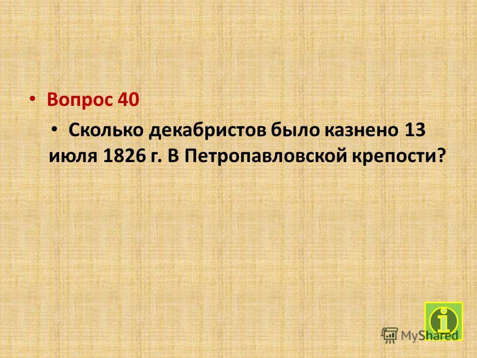Вопрос 40 Сколько декабристов было казнено 13 июля 1826 г. В Петропавловской крепости?