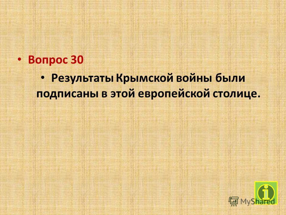 Вопрос 30 Результаты Крымской войны были подписаны в этой европейской столице.