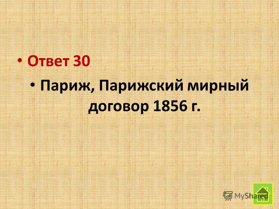 Ответ 30 Париж, Парижский мирный договор 1856 г.