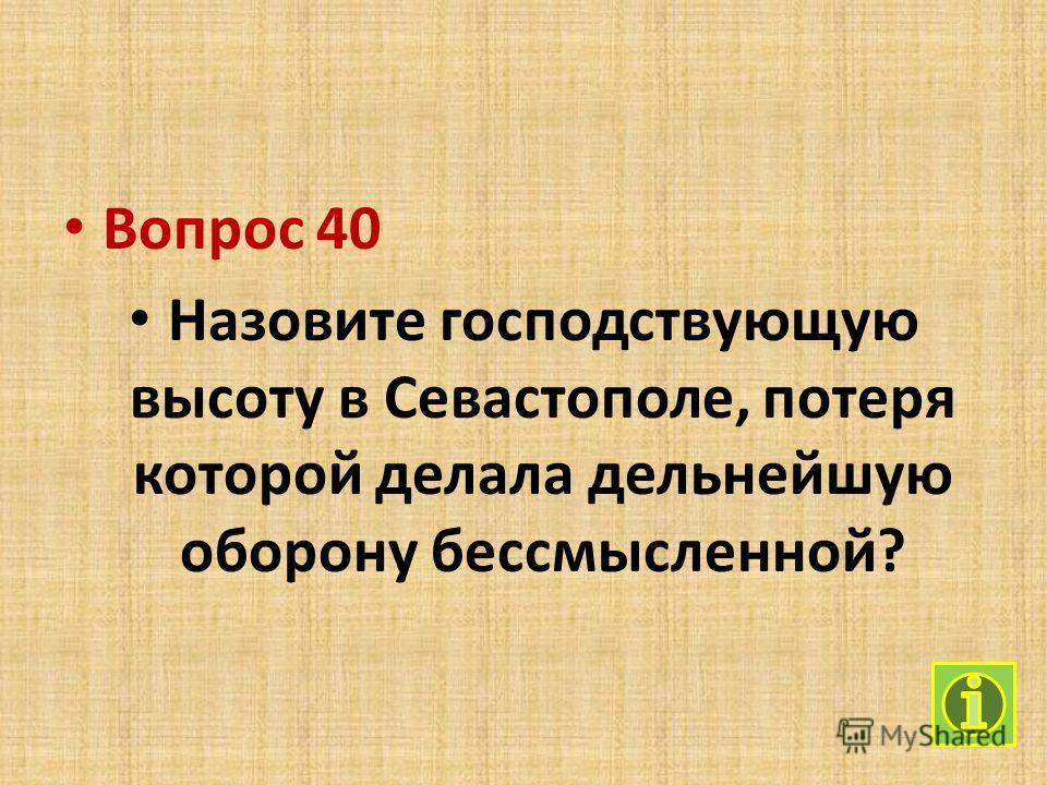 Вопрос 40 Назовите господствующую высоту в Севастополе, потеря которой делала дельнейшую оборону бессмысленной?
