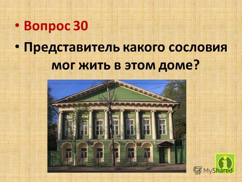 Вопрос 30 Представитель какого сословия мог жить в этом доме?