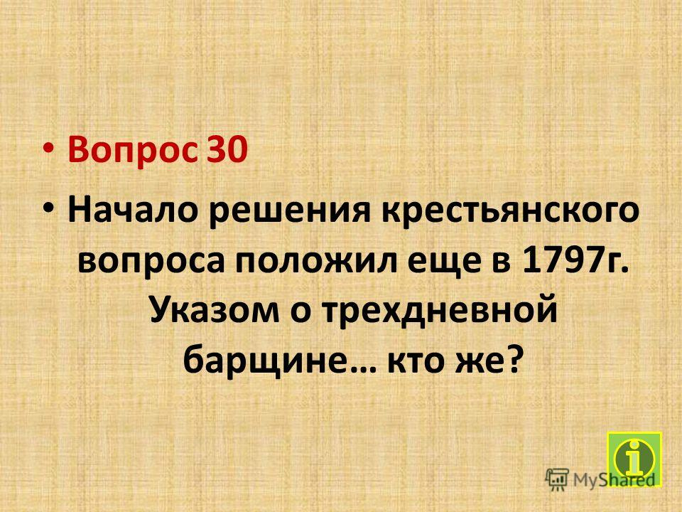 Вопрос 30 Начало решения крестьянского вопроса положил еще в 1797 г. Указом о трехдневной барщине… кто же?