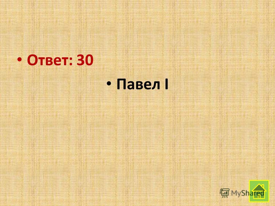 Ответ: 30 Павел I