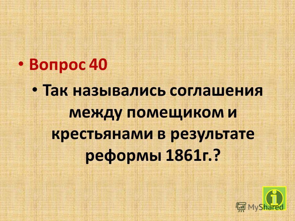Вопрос 40 Так назывались соглашения между помещиком и крестьянами в результате реформы 1861 г.?