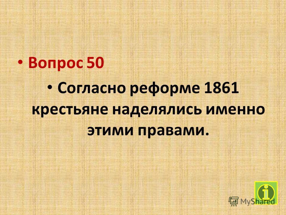 Вопрос 50 Согласно реформе 1861 крестьяне наделялись именно этими правами.
